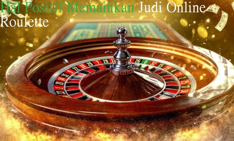 Hal Positif Memainkan Judi Online Roulette
