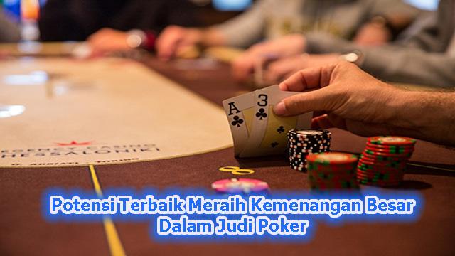 Potensi Terbaik Meraih Kemenangan Besar Dalam Judi Poker